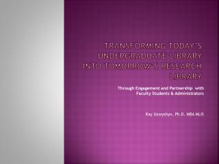 TRanSforming Today's  Undergraduate Library Into  Tomorrow's  Research Library