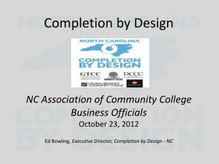 Completion by  Design NC Association of Community College Business Officials October 23, 2012 Ed Bowling,  Executive Di