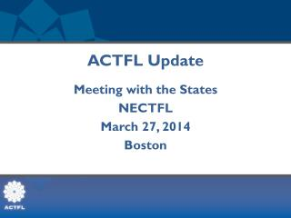 ACTFL Update Meeting with the States NECTFL March 27, 2014 Boston