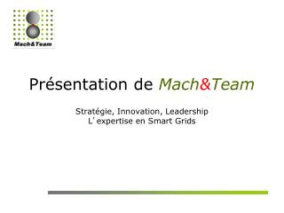 Présentation de  Mach & Team Stratégie, Innovation, Leadership L ' expertise en Smart Grids