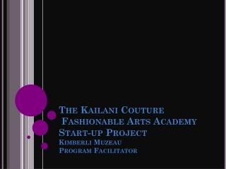 The Kailani Couture   Fashionable Arts Academy Start-up Project Kimberli Muzeau  Program Facilitator