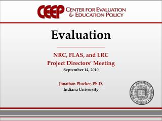 Evaluation NRC, FLAS, and LRC Project Directors' Meeting September 14,  2010 Jonathan Plucker,  Ph.D. Indiana  Universi