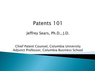 Patents  101 Jeffrey  Sears, Ph.D., J.D. Chief Patent Counsel,  Columbia University Adjunct Professor, Columbia Busines