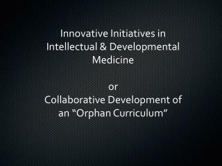 "Innovative Initiatives in Intellectual & Developmental Medicine or Collaborative Development of an ""Orphan Curriculum"""