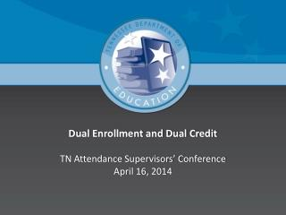Dual Enrollment and Dual Credit TN Attendance Supervisors� Conference April 16, 2014