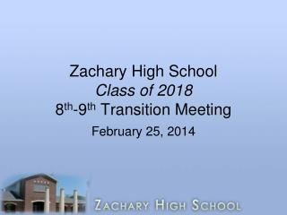 Zachary High School Class of 2018 8 th -9 th  Transition Meeting