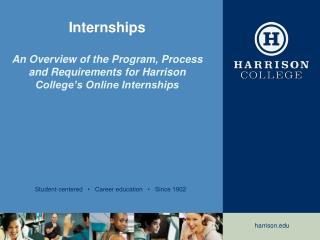 Internships An Overview of the Program, Process and Requirements for Harrison College's Online Internships