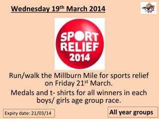Run/walk the Millburn Mile for sports relief on Friday 21 st  March. Medals and t- shirts for all winners in each boys/