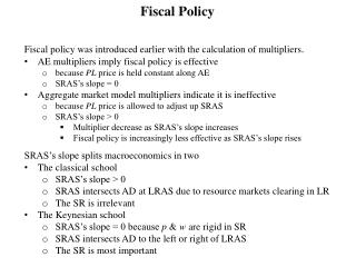 Fiscal policy was introduced  earlier with the calculation of multipliers . AE multipliers imply fiscal policy is effec