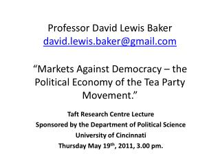 "Professor David Lewis Baker david.lewis.baker@gmail.com ""Markets Against Democracy – the Political Economy of the Tea P"