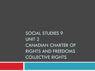 SOCIAL STUDIES 9 Unit 2 Canadian Charter of rights and freedoms  Collective Rights
