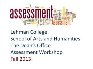 Lehman College  School  of Arts and Humanities The Dean's Office   Assessment Workshop Fall  2013