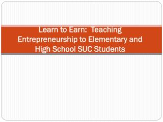 Learn to Earn:   Teaching  Entrepreneurship to Elementary and High School  SUC  Students