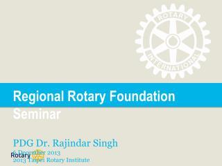Regional Rotary Foundation Seminar PDG  Dr.  Rajindar Singh 6 December 2013 2013 Taipei Rotary Institute