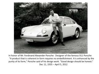 In honor of Mr. Ferdinand Alexander Porsche:  Designer of the famous 911 Porsche