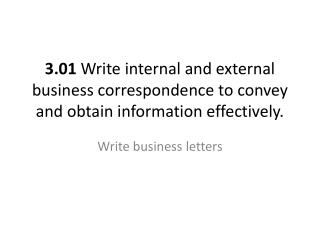 3.01  Write internal and external business correspondence to convey and obtain information effectively.