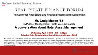 REAL ESTATE FINANCE  FORUM The  Center for Real Estate and Finance  presents a  discussion  with: Mr. Craig Mason  '85
