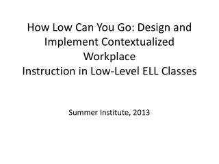 How Low Can You Go: Design and  Implement Contextualized Workplace Instruction in Low-Level ELL  Classes Summer Institu