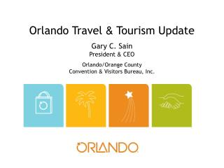 Orlando Travel  &  Tourism Update Gary C. Sain President  &  CEO Orlando/Orange County  Convention  &  Visitors Bureau,