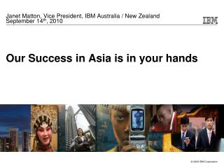 Our Success in Asia is in your hands
