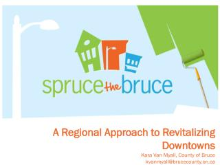 A Regional Approach to Revitalizing Downtowns Kara Van Myall, County of Bruce  kvanmyall@brucecounty.on.ca