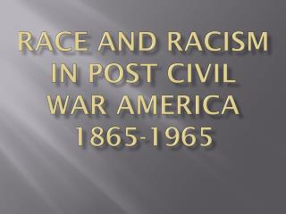 Race and Racism in Post Civil War America 1865-1965