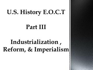 U.S. History E.O.C.T Part III Industrialization , Reform, & Imperialism