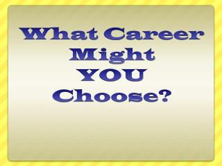 What Career Might  YOU Choose?