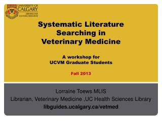 Systematic Literature  Searching in  Veterinary Medicine A workshop for  UCVM  Graduate Students Fall  2013