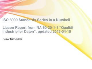 "ISO 8000 Standards Series in a Nutshell  Liason  Report from NA 60-30-1-1 "" Qualtät industrieller Daten "", updated 2013"