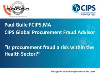 "Paul Guile FCIPS,MA CIPS  Global Procurement Fraud Advisor ""Is procurement fraud a risk within the Health Sector?"""