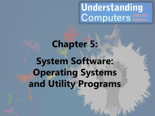 Chapter 5: System Software: Operating Systems and Utility Programs