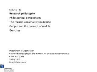 Lecture  2 + 12  	Research philosophy 	Philosophical perspectives	 	The realism-constructivism debate 	Gergen and the