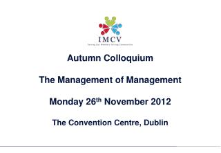 Autumn Colloquium The Management of Management  Monday 26 th  November 2012 The Convention Centre, Dublin