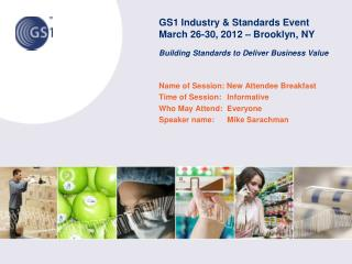 GS1 Industry & Standards Event March 26-30, 2012 – Brooklyn, NY Building Standards to Deliver Business Value