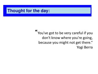""" You've  got to be very careful if you don't know where you're going, because you might not get there ."" Yogi Berra"