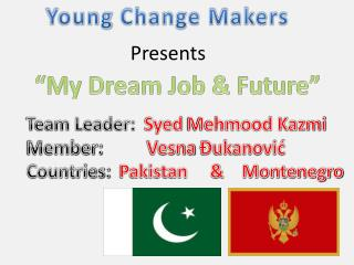 Team Leader:   Syed  Mehmood Kazmi Member:           Vesna Đukanović Countries:   Pakistan     &    Montenegro