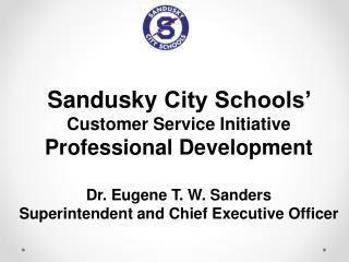 Sandusky  City Schools'  Customer Service Initiative Professional Development Dr . Eugene T. W. Sanders Superintendent