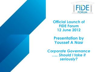 Official Launch of  FIDE  Forum 12 June  2012 Presentation by Youssef A Nasr Corporate Governance ….. Should I take it