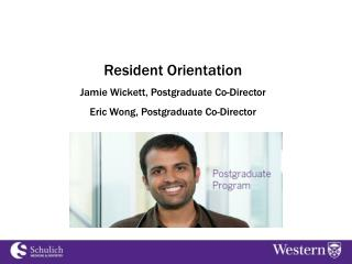 Resident Orientation Jamie  Wickett ,  Postgraduate  Co-Director Eric Wong, Postgraduate Co-Director