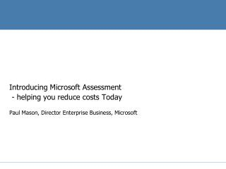 Introducing Microsoft Assessment   - helping you reduce costs Today Paul Mason, Director Enterprise Business, Microsoft