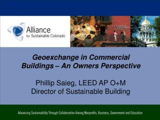 Geoexchange  in Commercial Buildings – An Owners Perspective Phillip Saieg, LEED AP O+M Director of Sustainable Buildin