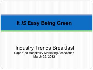 It  IS  Easy Being Green  Industry Trends Breakfast  Cape Cod Hospitality Marketing Association March 22, 2012