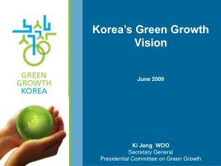 Korea's Green Growth Vision June 2009 Ki Jong  WOO Secretary General Presidential Committee on Green Growth