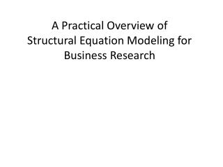 A Practical Overview of  Structural Equation Modeling for Business Research