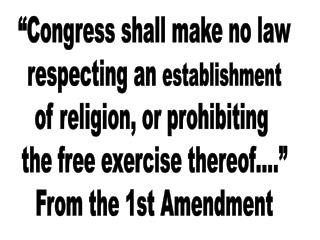 """""""Congress shall make no law respecting an  establishment of religion, or prohibiting  the free exercise thereof…."""" From"""
