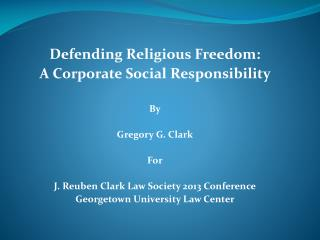 Defending Religious Freedom:  A Corporate Social Responsibility By Gregory G. Clark For J. Reuben Clark Law Society 201