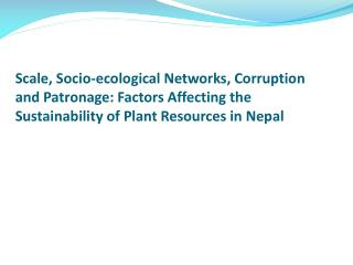 Scale, Socio-ecological Networks, Corruption and Patronage: Factors Affecting the Sustainability of Plant Resources in