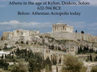 Athens in the age of Kylon, Drakon, Solon: 632-594 BCE Below: Athenian Acropolis today