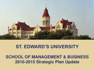 ST. EDWARD'S UNIVERSITY SCHOOL OF MANAGEMENT & BUSINESS 2010-2015 Strategic Plan Update